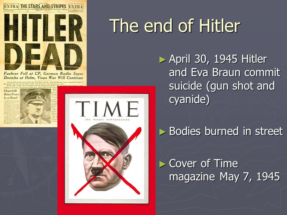 The end of Hitler April 30, 1945 Hitler and Eva Braun commit suicide (gun shot and cyanide) Bodies burned in street.