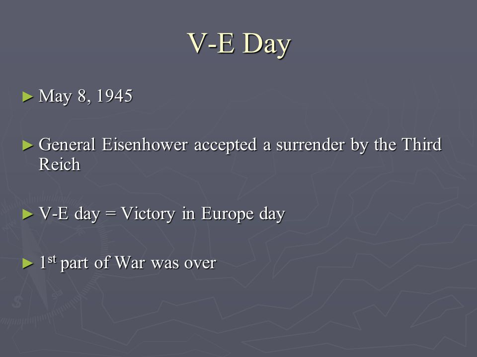 V-E Day May 8, 1945. General Eisenhower accepted a surrender by the Third Reich. V-E day = Victory in Europe day.