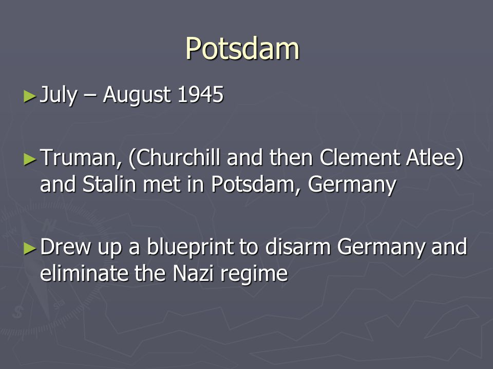 Potsdam July – August 1945. Truman, (Churchill and then Clement Atlee) and Stalin met in Potsdam, Germany.
