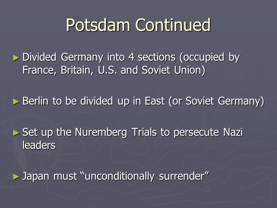 Potsdam Continued Divided Germany into 4 sections (occupied by France, Britain, U.S. and Soviet Union)