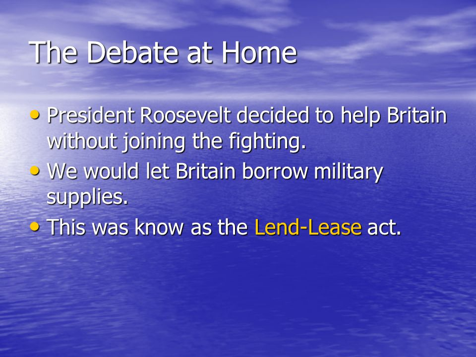 The Debate at Home President Roosevelt decided to help Britain without joining the fighting. We would let Britain borrow military supplies.