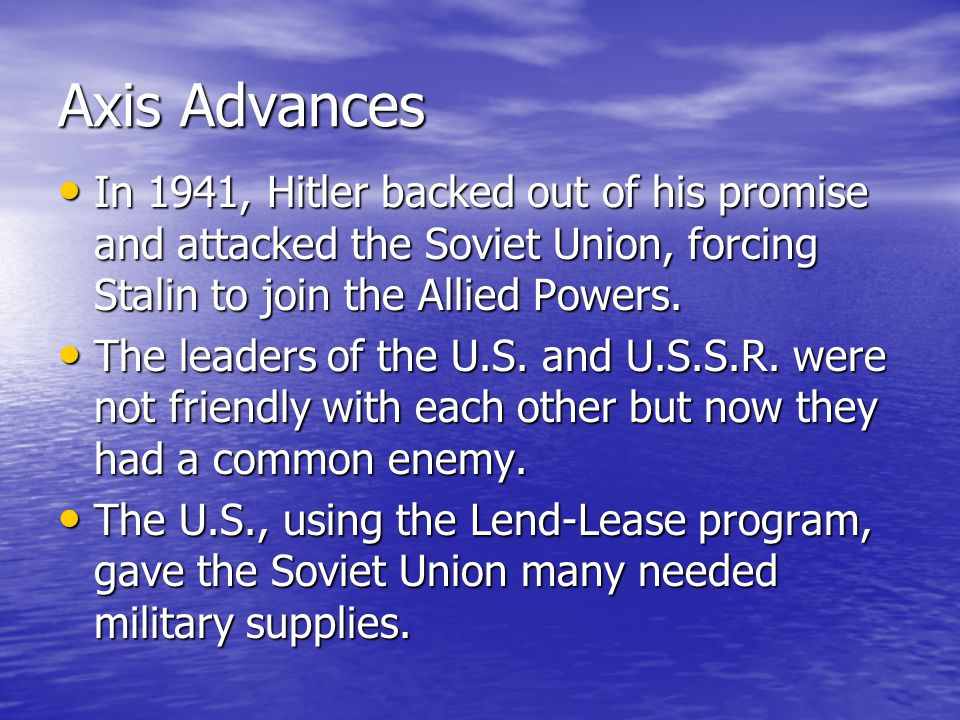 Axis Advances In 1941, Hitler backed out of his promise and attacked the Soviet Union, forcing Stalin to join the Allied Powers.