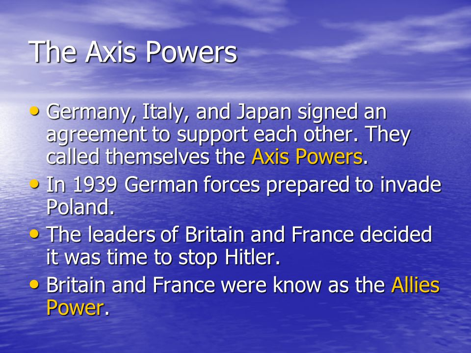 The Axis Powers Germany, Italy, and Japan signed an agreement to support each other. They called themselves the Axis Powers.