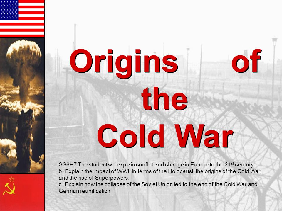 Origins of the Cold War SS6H7 The student will explain conflict and change in Europe to the 21st century.