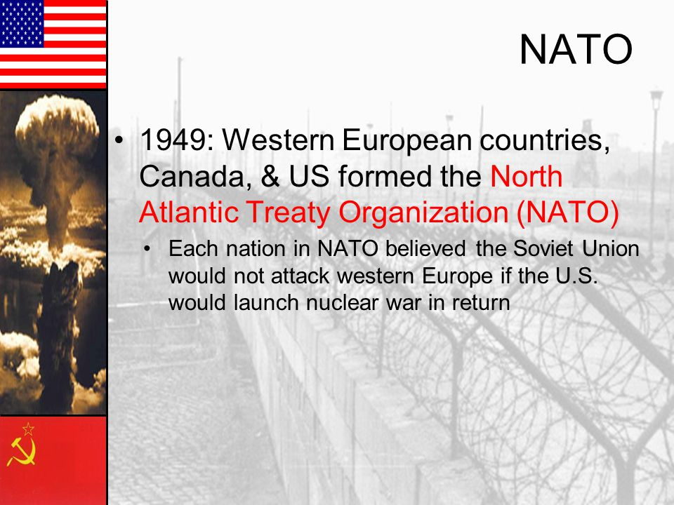 NATO 1949: Western European countries, Canada, & US formed the North Atlantic Treaty Organization (NATO)