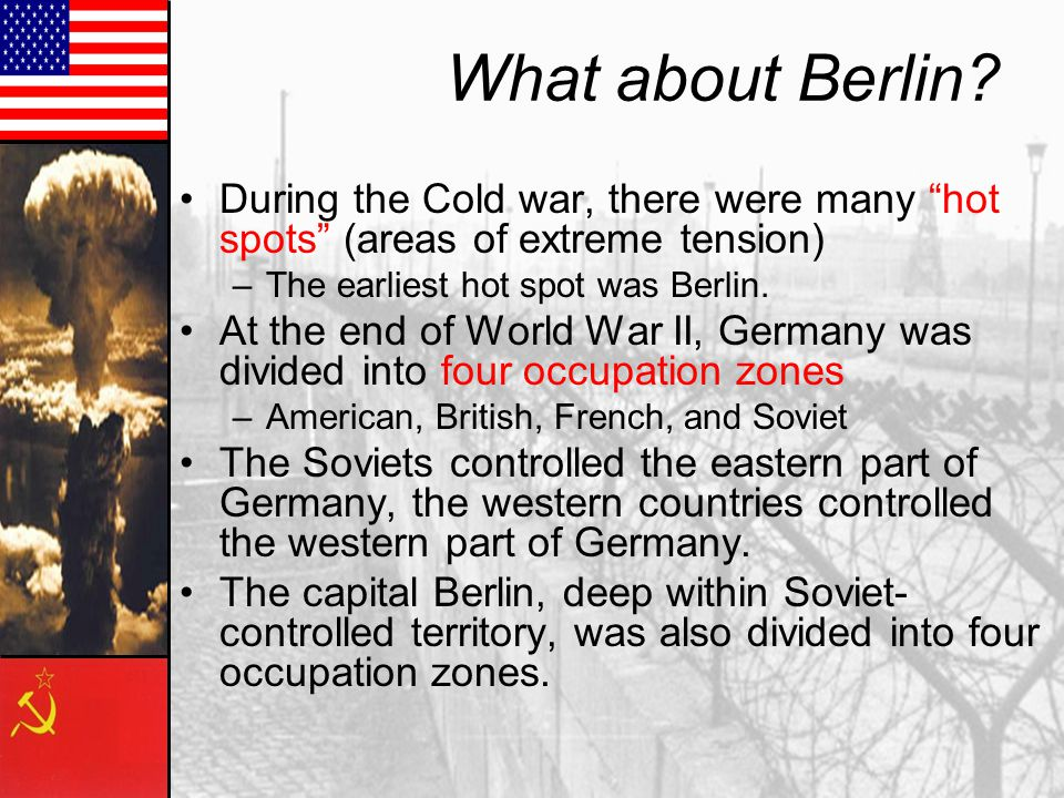 What about Berlin During the Cold war, there were many hot spots (areas of extreme tension) The earliest hot spot was Berlin.