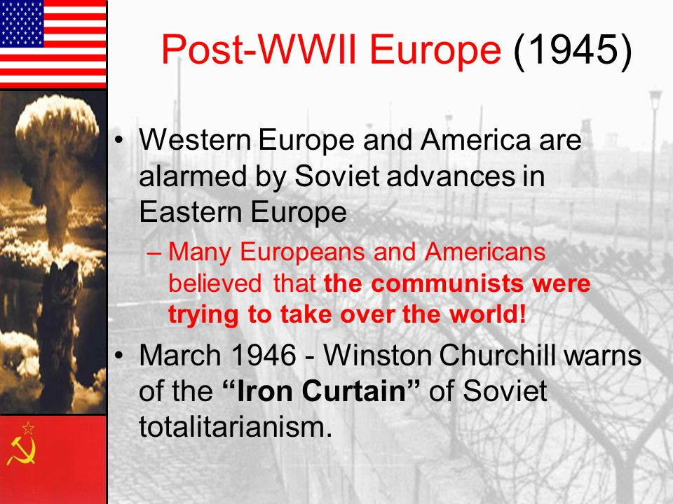 Post-WWII Europe (1945) Western Europe and America are alarmed by Soviet advances in Eastern Europe.