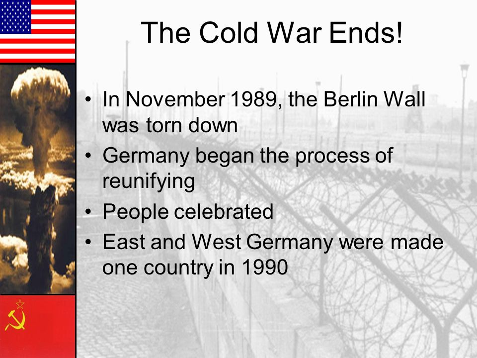 The Cold War Ends! In November 1989, the Berlin Wall was torn down