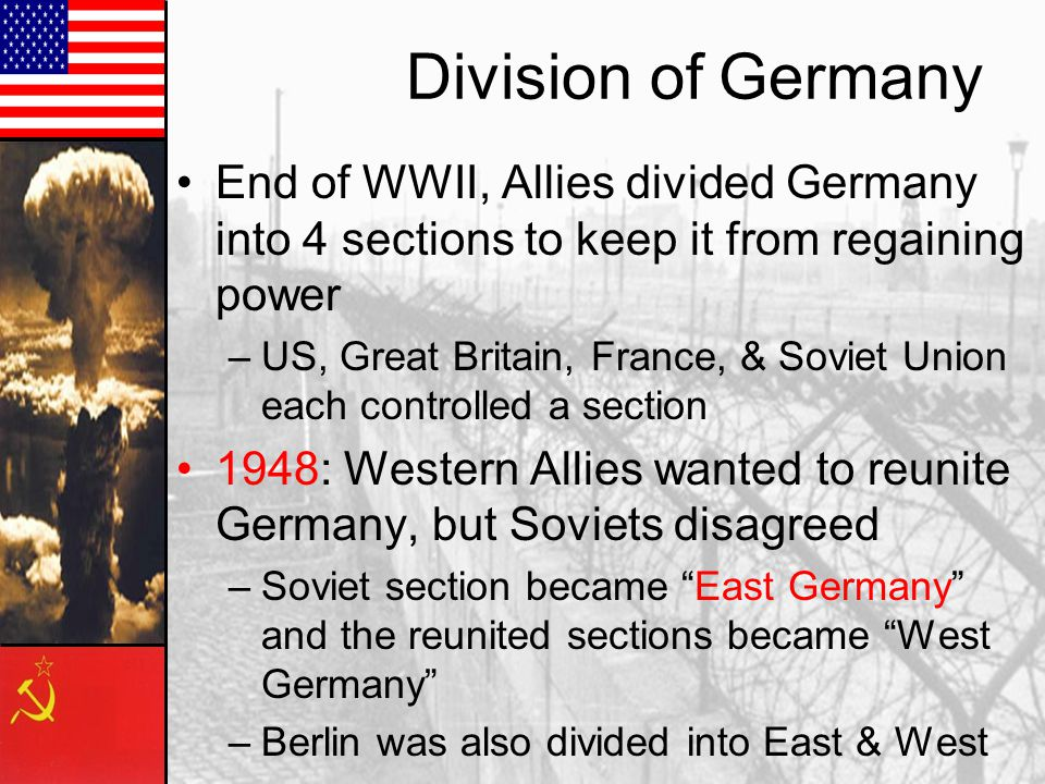 Division of Germany End of WWII, Allies divided Germany into 4 sections to keep it from regaining power.