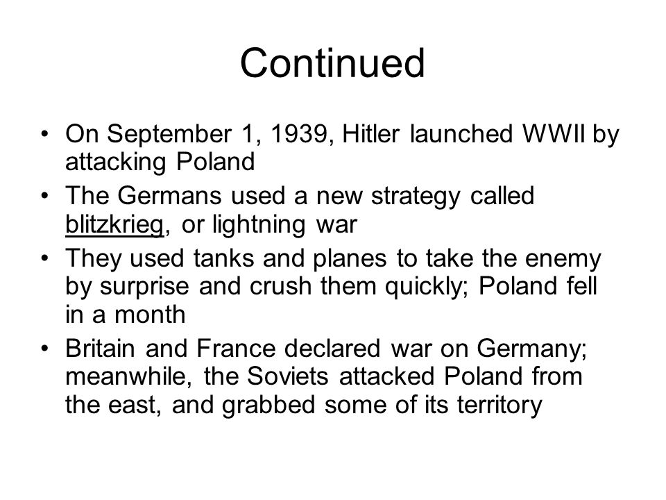 Continued On September 1, 1939, Hitler launched WWII by attacking Poland. The Germans used a new strategy called blitzkrieg, or lightning war.