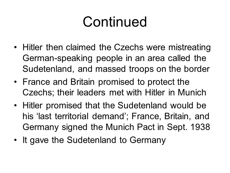 Continued Hitler then claimed the Czechs were mistreating German-speaking people in an area called the Sudetenland, and massed troops on the border.