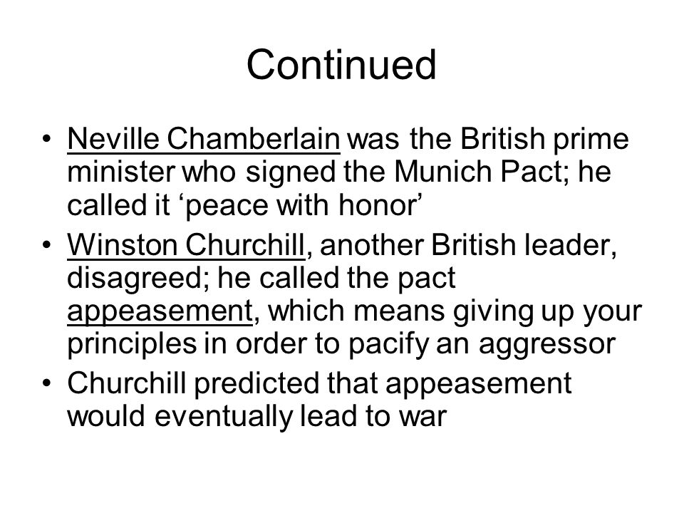 Continued Neville Chamberlain was the British prime minister who signed the Munich Pact; he called it 'peace with honor'