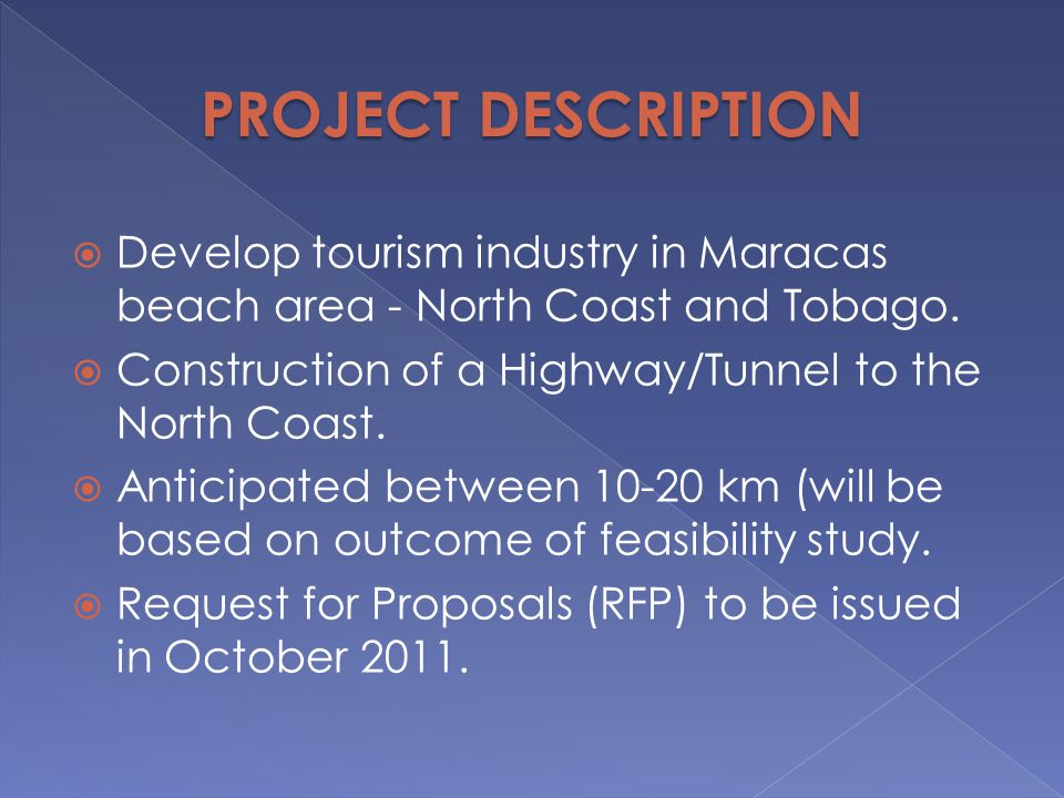 PROJECT DESCRIPTION Develop tourism industry in Maracas beach area - North Coast and Tobago. Construction of a Highway/Tunnel to the North Coast.