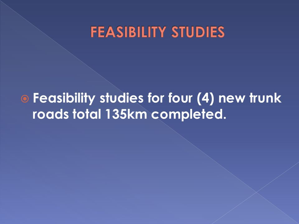 FEASIBILITY STUDIES Feasibility studies for four (4) new trunk roads total 135km completed.