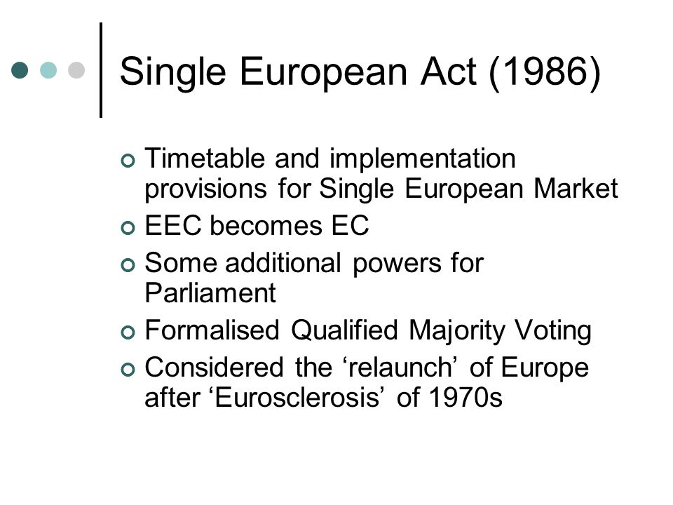 Single European Act (1986) Timetable and implementation provisions for Single European Market. EEC becomes EC.