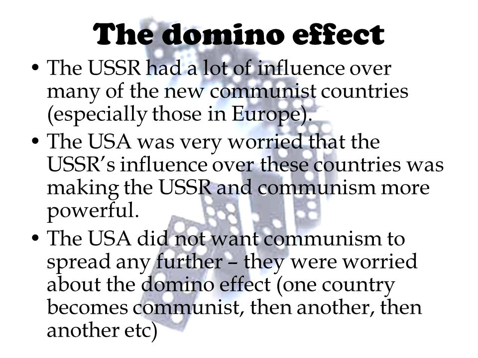 The domino effect The USSR had a lot of influence over many of the new communist countries (especially those in Europe).