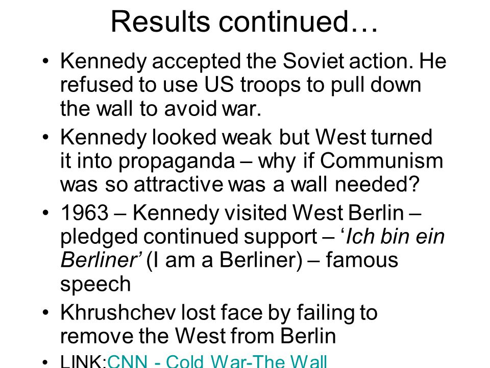 Results continued… Kennedy accepted the Soviet action. He refused to use US troops to pull down the wall to avoid war.