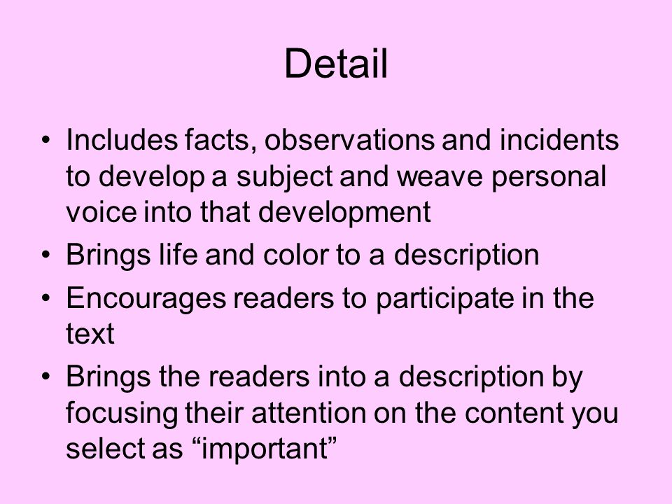 Detail Includes facts, observations and incidents to develop a subject and weave personal voice into that development.