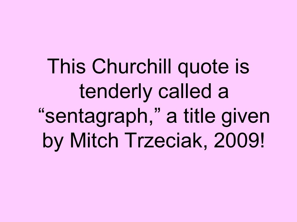 This Churchill quote is tenderly called a sentagraph, a title given by Mitch Trzeciak, 2009!