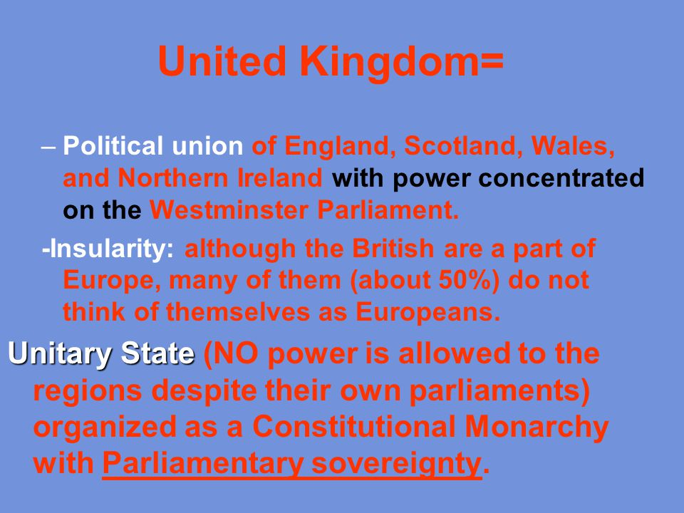 United Kingdom= Political union of England, Scotland, Wales, and Northern Ireland with power concentrated on the Westminster Parliament.