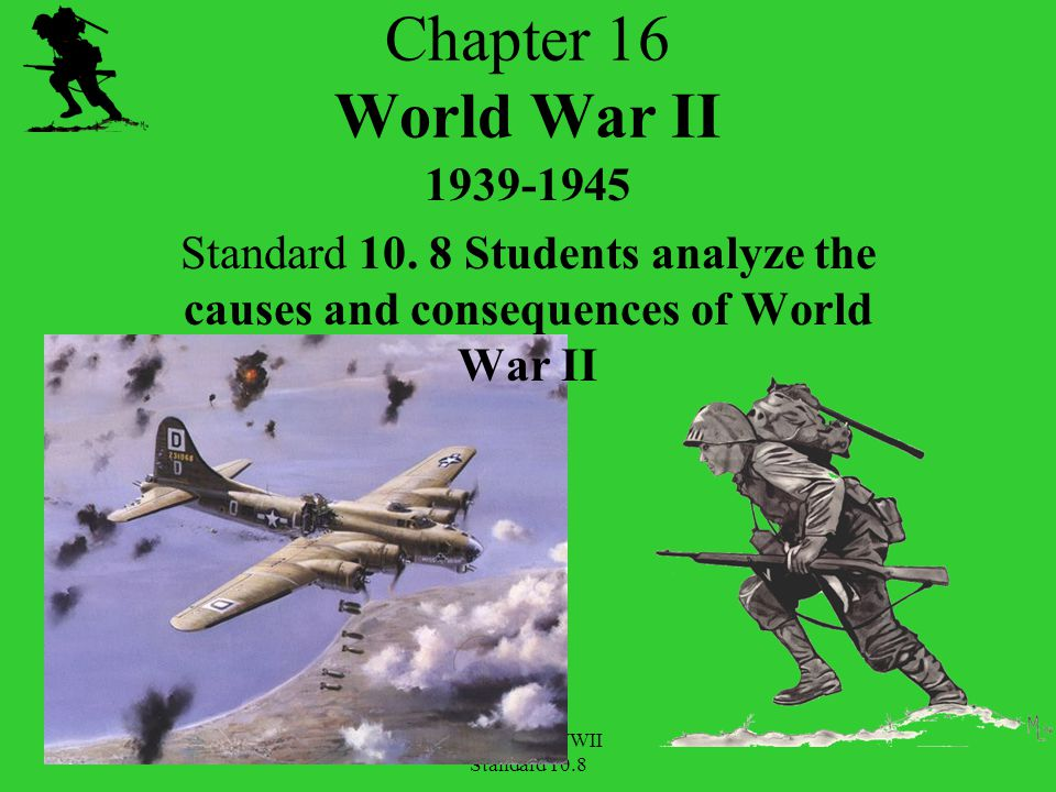 Chapter 16 World War II 1939-1945. Standard 10. 8 Students analyze the causes and consequences of World War II.