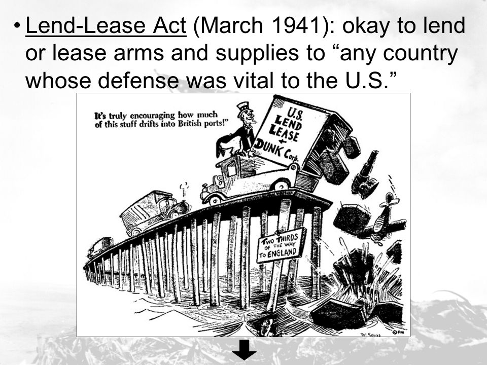 Lend-Lease Act (March 1941): okay to lend or lease arms and supplies to any country whose defense was vital to the U.S.
