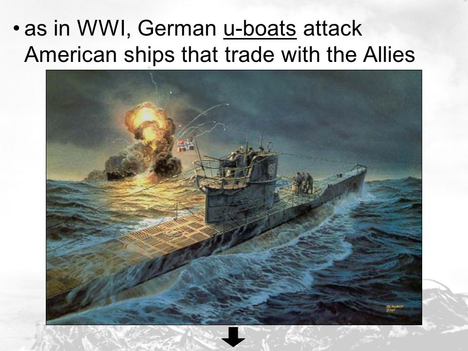 as in WWI, German u-boats attack American ships that trade with the Allies
