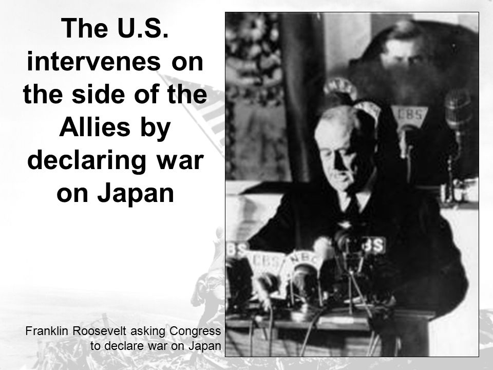 The U.S. intervenes on the side of the Allies by declaring war on Japan