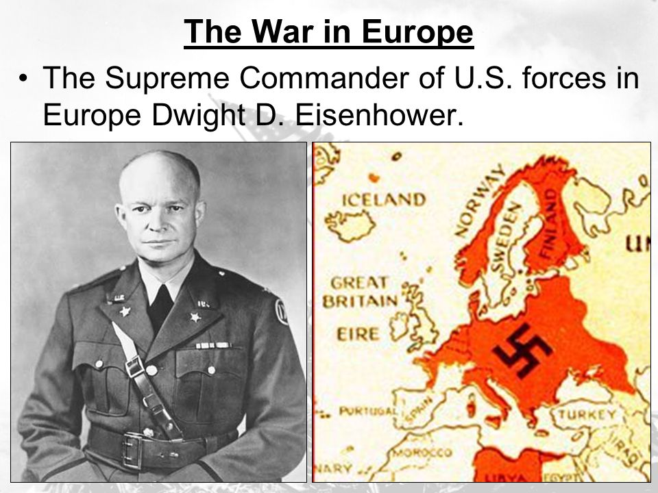 The War in Europe The Supreme Commander of U.S. forces in Europe Dwight D. Eisenhower.