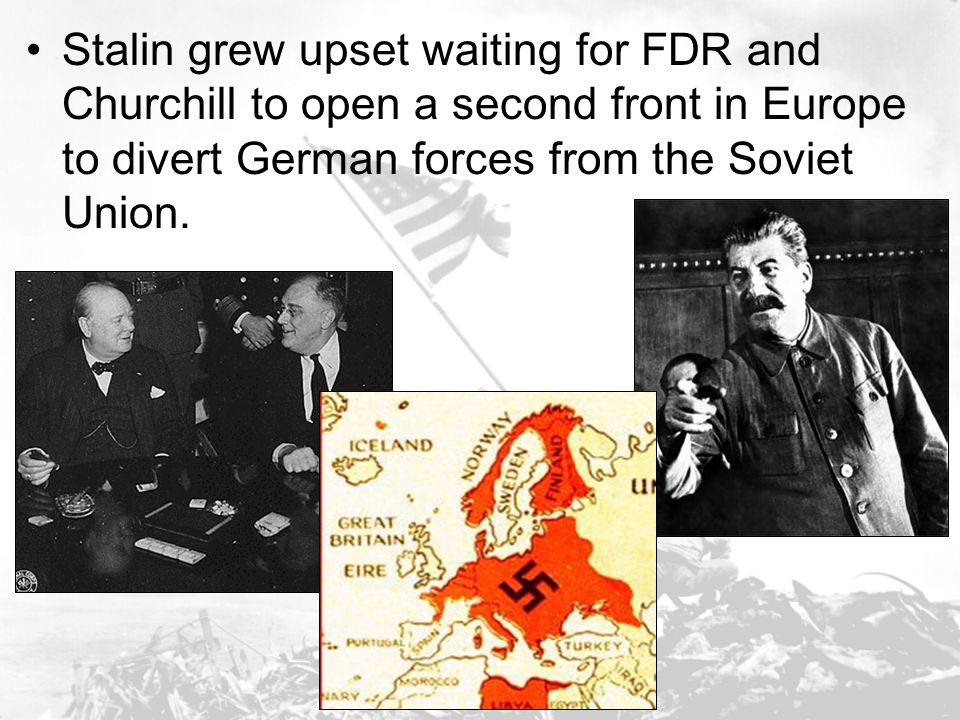 Stalin grew upset waiting for FDR and Churchill to open a second front in Europe to divert German forces from the Soviet Union.