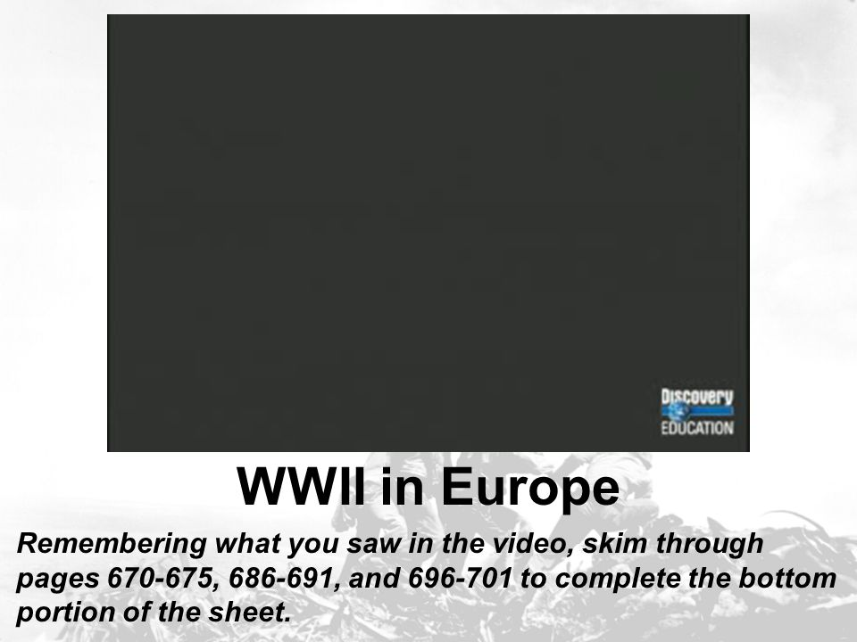 WWII in Europe Remembering what you saw in the video, skim through pages 670-675, 686-691, and 696-701 to complete the bottom portion of the sheet.