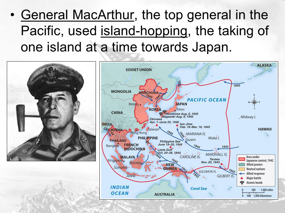 General MacArthur, the top general in the Pacific, used island-hopping, the taking of one island at a time towards Japan.