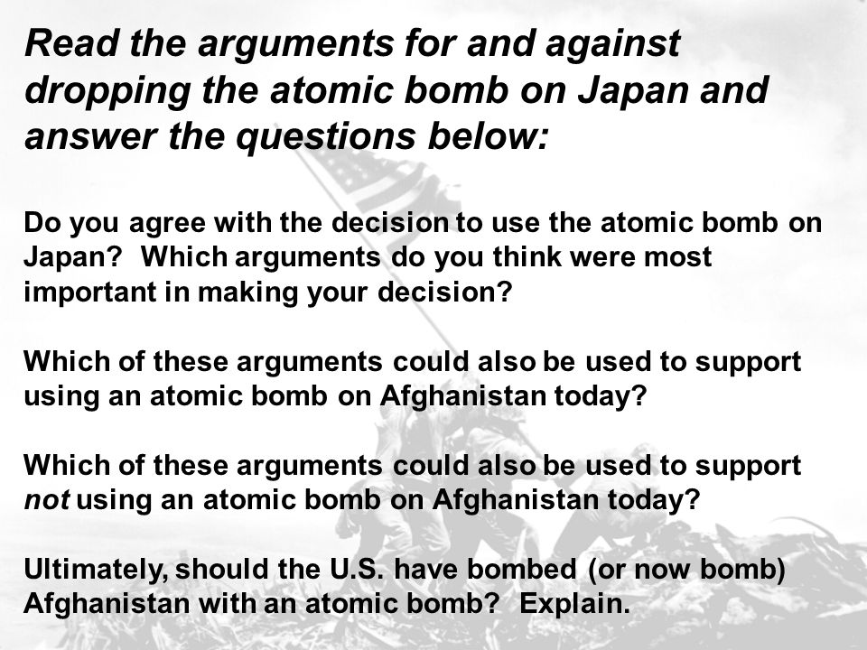 Read the arguments for and against dropping the atomic bomb on Japan and answer the questions below: