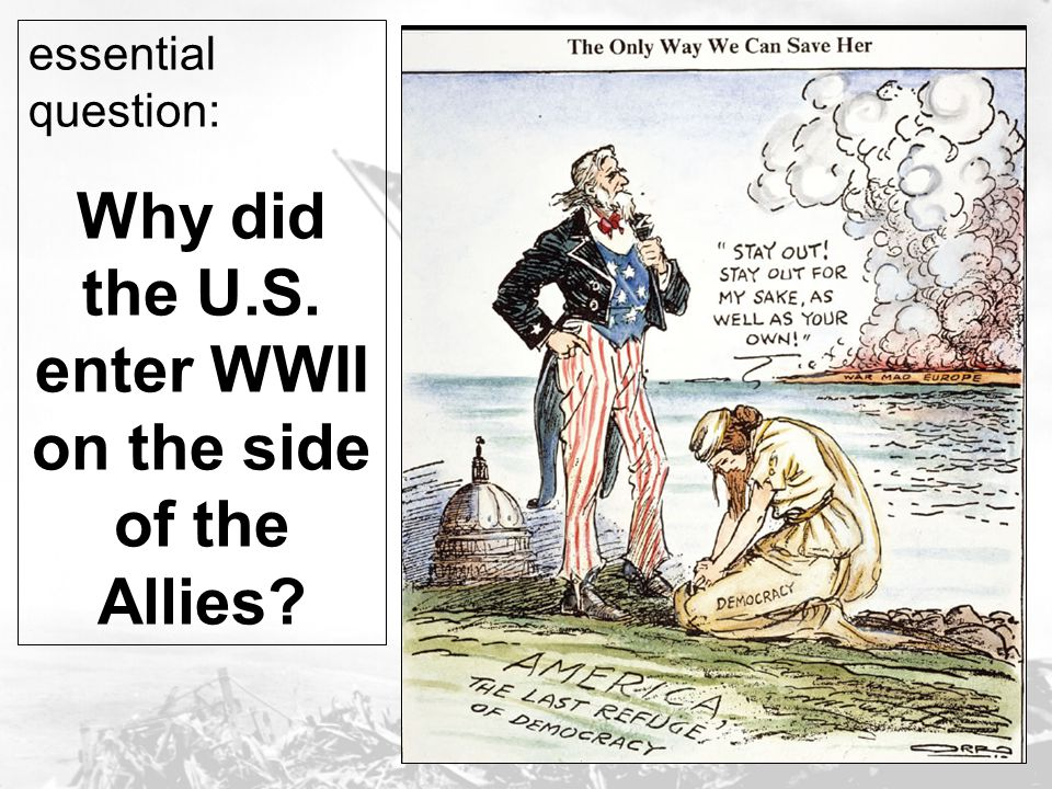 Why did the U.S. enter WWII on the side of the Allies