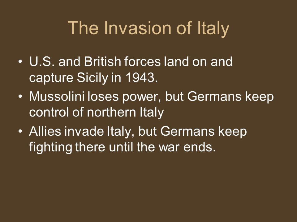 The Invasion of Italy U.S. and British forces land on and capture Sicily in 1943. Mussolini loses power, but Germans keep control of northern Italy.
