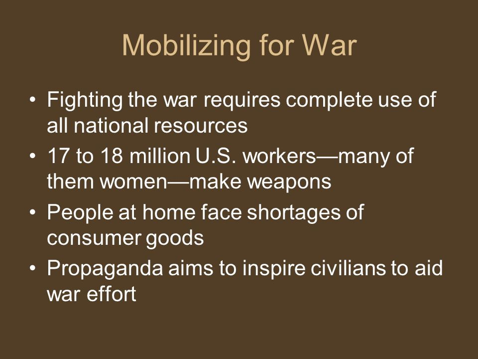 Mobilizing for War Fighting the war requires complete use of all national resources. 17 to 18 million U.S. workers—many of them women—make weapons.