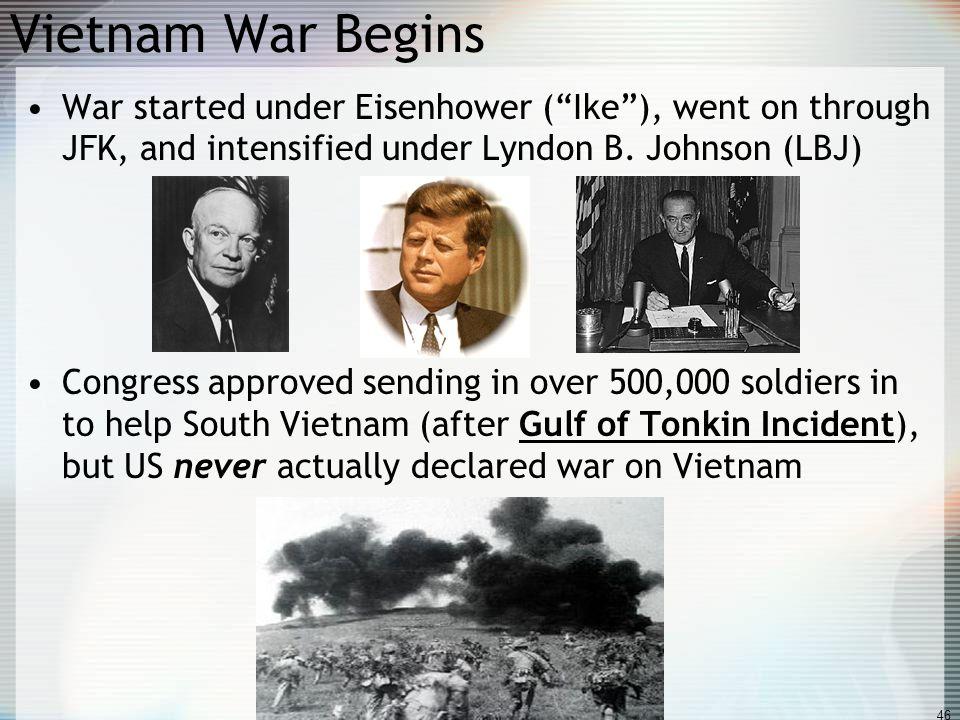 Vietnam War Begins War started under Eisenhower ( Ike ), went on through JFK, and intensified under Lyndon B. Johnson (LBJ)