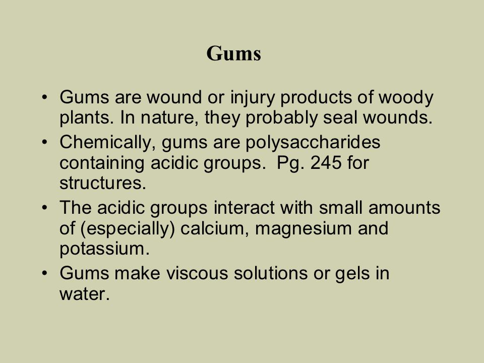 Gums Gums are wound or injury products of woody plants. In nature, they probably seal wounds.