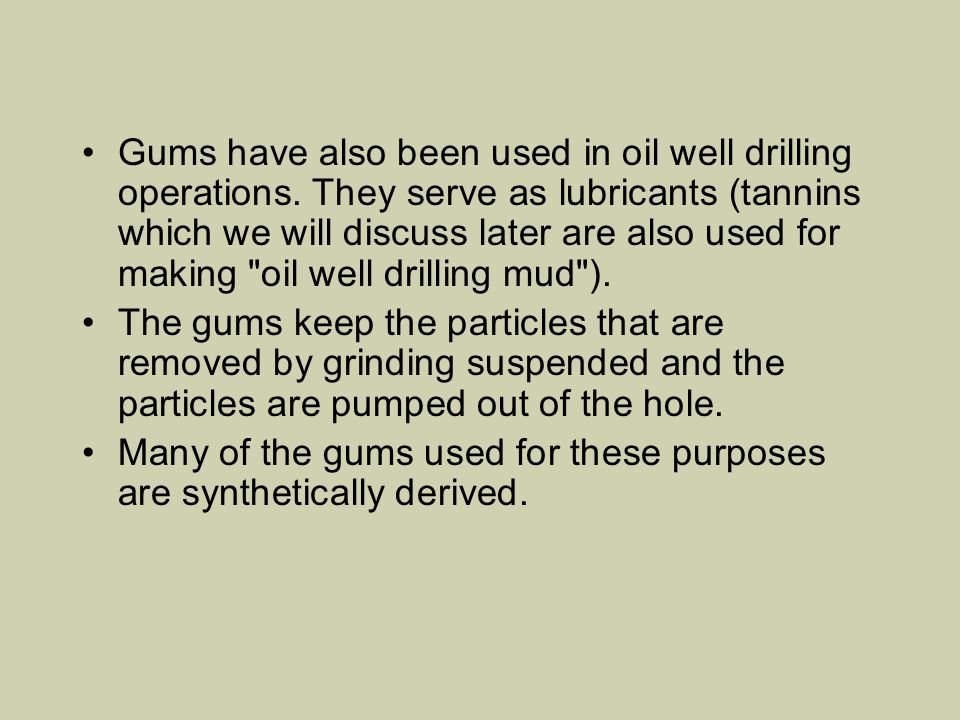 Gums have also been used in oil well drilling operations