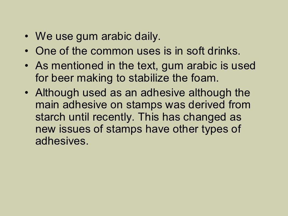 We use gum arabic daily. One of the common uses is in soft drinks.