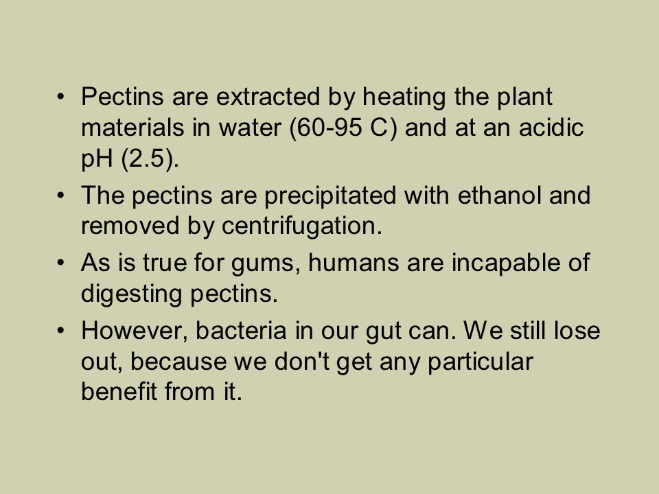 Pectins are extracted by heating the plant materials in water (60-95 C) and at an acidic pH (2.5).