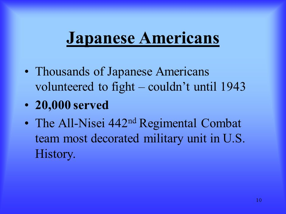 Japanese Americans Thousands of Japanese Americans volunteered to fight – couldn't until 1943. 20,000 served.