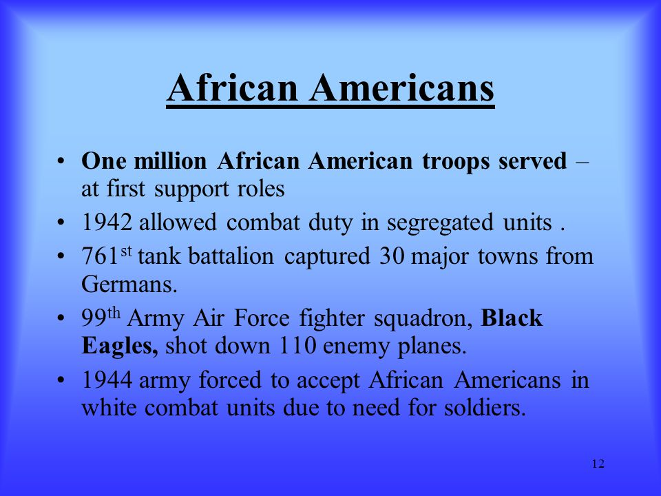 African Americans One million African American troops served – at first support roles. 1942 allowed combat duty in segregated units .