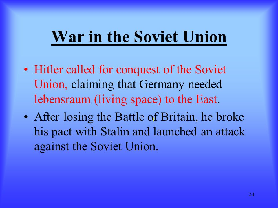 War in the Soviet Union Hitler called for conquest of the Soviet Union, claiming that Germany needed lebensraum (living space) to the East.