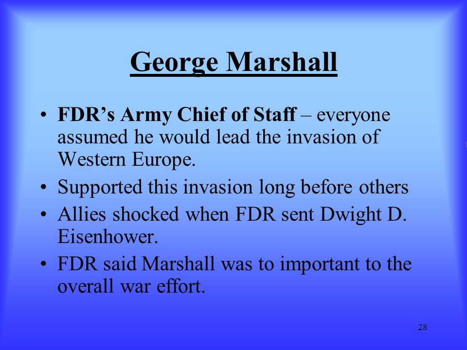 George Marshall FDR's Army Chief of Staff – everyone assumed he would lead the invasion of Western Europe.