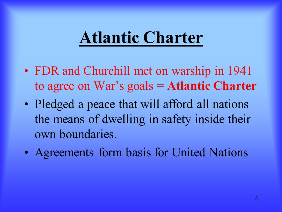 Atlantic Charter FDR and Churchill met on warship in 1941 to agree on War's goals = Atlantic Charter.