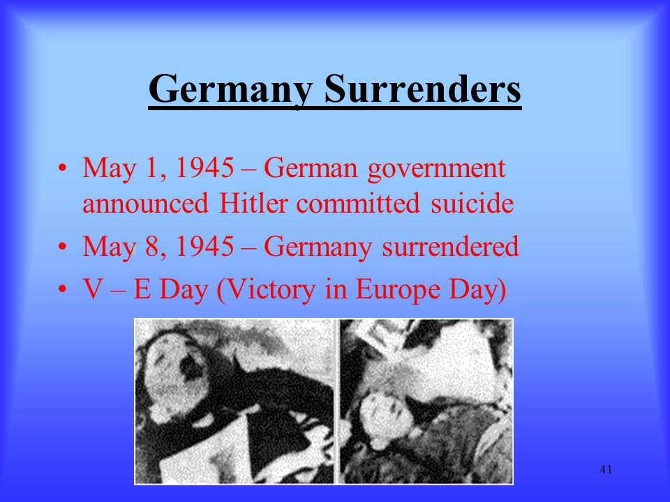 Germany Surrenders May 1, 1945 – German government announced Hitler committed suicide. May 8, 1945 – Germany surrendered.