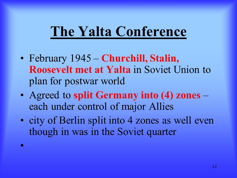 The Yalta Conference February 1945 – Churchill, Stalin, Roosevelt met at Yalta in Soviet Union to plan for postwar world.