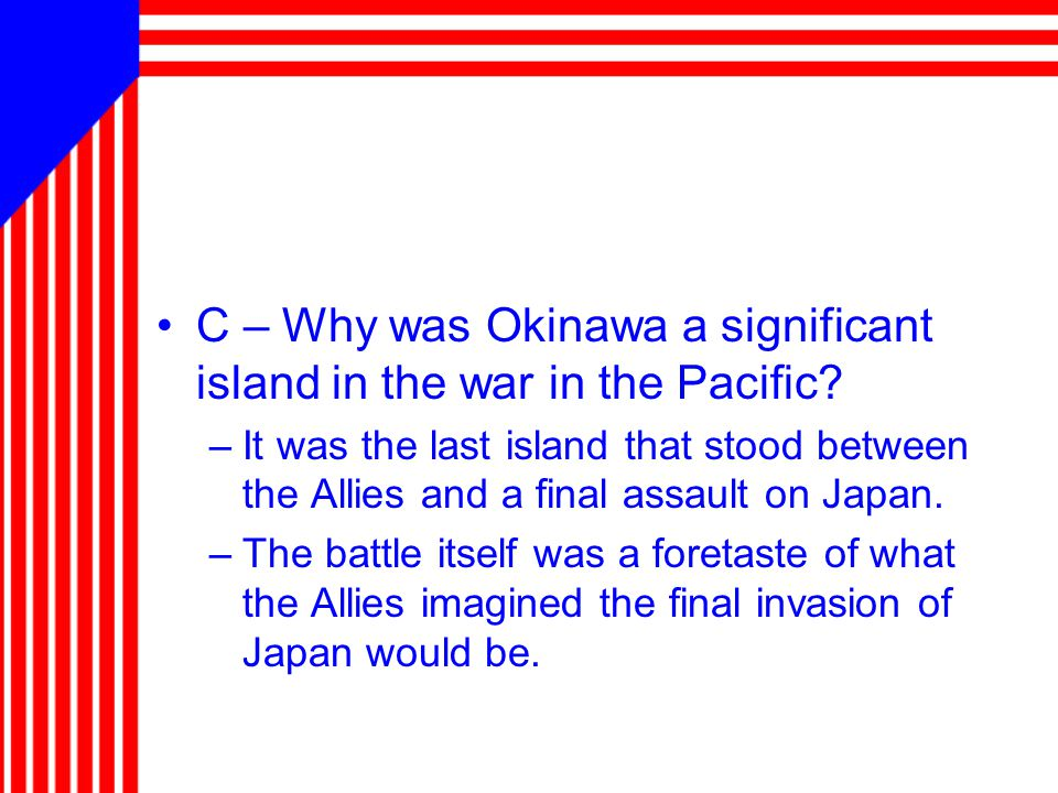 C – Why was Okinawa a significant island in the war in the Pacific