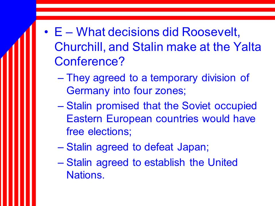 E – What decisions did Roosevelt, Churchill, and Stalin make at the Yalta Conference